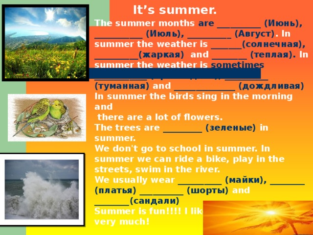 It's summer. The summer months are __________ (Июнь), ___________ (Июль), __________ (Август) . In summer the weather is _______(солнечная), __________(жаркая)  and  ________ (теплая).  In summer the weather is sometimes ____________ (прохладная), __________ (туманная) and  ______________ (дождливая) In summer the birds sing in the morning and  there are a lot of flowers. The trees are _________ (зеленые) in summer.  We don't go to school in summer. In summer we can ride a bike, play in the streets, swim in the river. We usually wear  __________ (майки), ________ (платья) __________ (шорты)  and  ________(сандали) Summer is fun!!!! I like _________ (лето) very much!