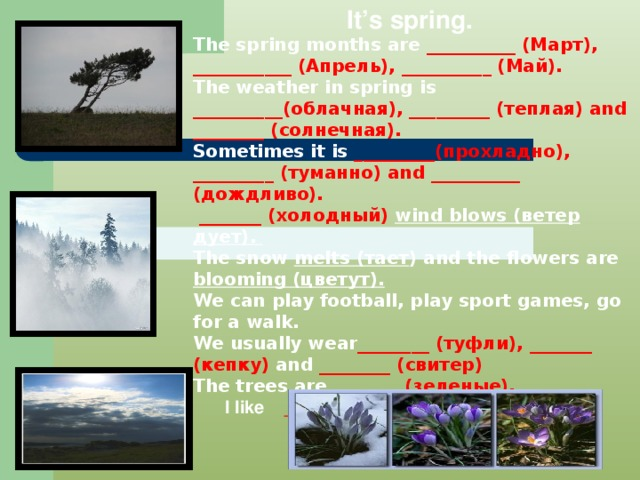 It's spring. The spring months are __________ (Март), ___________ (Апрель), __________ (Май).  The weather in spring is __________(облачная), _________ (теплая) and ________ (солнечная). Sometimes it is _________(прохладно), _________ (туманно) and __________ (дождливо).  _______ (холодный) wind blows (ветер дует). The snow melts (тает )  and the flowers are blooming (цветут). We can play football, play sport games, go for a walk. We usually wear ________ (туфли), _______ (кепку) and ________ (свитер) The trees are ________(зеленые).   I like _________ (весну) very much!