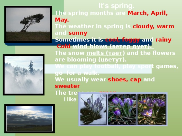 It's spring. The spring months are March, April, May. The weather in spring is cloudy, warm and sunny Sometimes it is cool, foggy and rainy  Cold wind blows (ветер дует). The snow melts (тает )  and the flowers are blooming (цветут). We can play football, play sport games, go for a walk. We usually wear shoes, cap and sweater The trees are green.   I like SPRING very much!