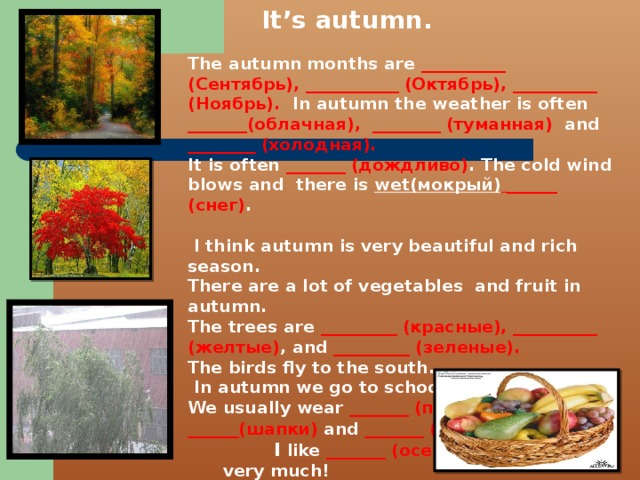 It's autumn.  The autumn months are __________ (Сентябрь), ___________ (Октябрь), __________ (Ноябрь). In autumn the weather is often _______(облачная),  ________ (туманная) and ________ (холодная). It is often _______ (дождливо) . The cold wind blows and there is wet(мокрый)  ______ (снег) .   I think autumn is very beautiful and rich season. There are a lot of vegetables and fruit in autumn. The trees are _________ (красные), __________ (желтые) , and _________ (зеленые). The birds fly to the south.  In autumn we go to school in September. We usually wear _______ (пальто), ______(шапки) and _______ (туфли) I like _______ (осень) very much!