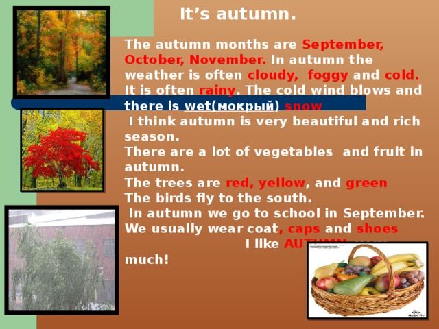 It's autumn.  The autumn months are September, October, November. In autumn the weather is often cloudy,  foggy and cold. It is often rainy . The cold wind blows and there is wet(мокрый ) snow  I think autumn is very beautiful and rich season. There are a lot of vegetables and fruit in autumn. The trees are red, yellow , and green The birds fly to the south.  In autumn we go to school in September. We usually wear coat , caps and shoes I like AUTUMN very much!