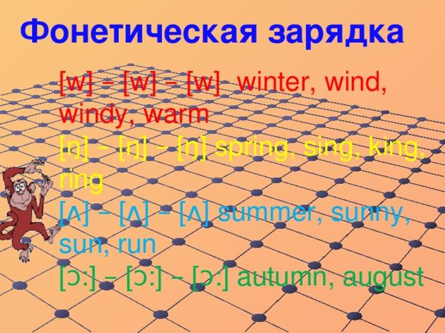 Фонетическая зарядка [w] – [w] – [w]  winter, wind, windy, warm  [ŋ] – [ŋ] – [ŋ] spring, sing, king, ring  [ʌ] – [ʌ] – [ʌ] summer, sunny, sun, run   [ᴐ:] – [ᴐ:] – [ᴐ:] autumn, august
