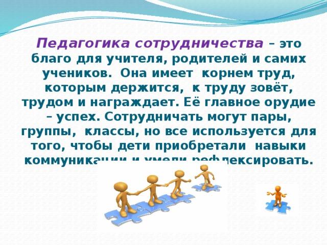 Педагогика сотрудничества – это благо для учителя, родителей и самих учеников. Она имеет корнем труд, которым держится, к труду зовёт, трудом и награждает. Её главное орудие – успех. Сотрудничать могут пары, группы, классы, но все используется для того, чтобы дети приобретали навыки коммуникации и умели рефлексировать.