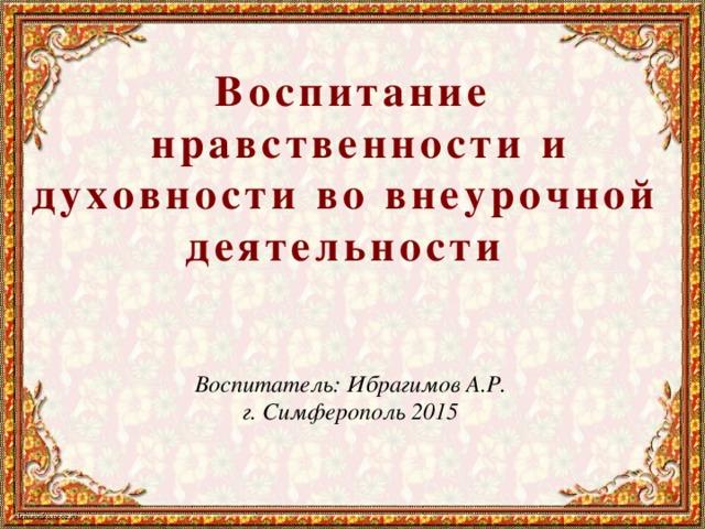 Воспитание  нравственности и духовности во внеурочной деятельности  Воспитатель: Ибрагимов А.Р. г. Симферополь 2015