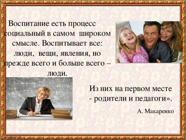Воспитание есть процесс социальный в самом широком смысле. Воспитывает все: люди, вещи, явления, но прежде всего и больше всего – люди. Из нихна первом месте - родители и педагоги». А. Макаренко