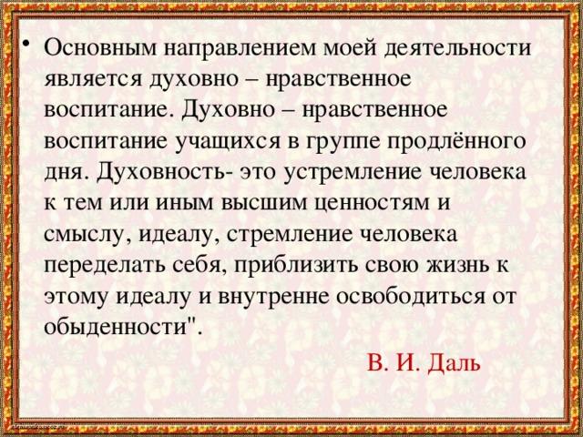 Основным направлением моей деятельности является духовно – нравственное воспитание. Духовно – нравственное воспитание учащихся в группе продлённого дня. Духовность- это устремление человека к тем или иным высшим ценностям и смыслу, идеалу, стремление человека переделать себя, приблизить свою жизнь к этому идеалу и внутренне освободиться от обыденности