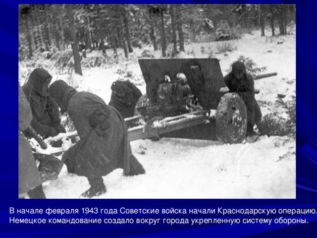 В начале февраля 1943 года Советские войска начали Краснодарскую операцию. Немецкое командование создало вокруг города укрепленную систему обороны.