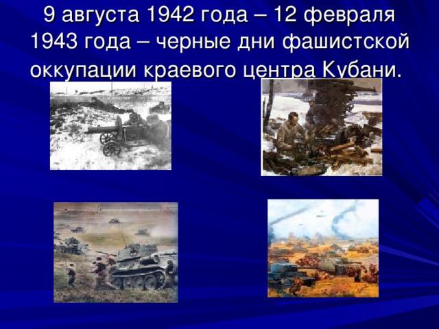 9 августа 1942 года – 12 февраля 1943 года – черные дни фашистской оккупации краевого центра Кубани.