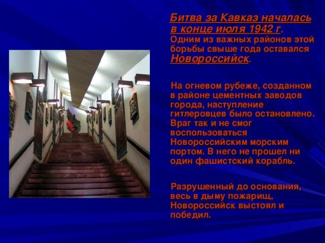 Битва за Кавказ началась в конце июля 1942 г . Одним из важных районов этой борьбы свыше года оставался Новороссийск .   На огневом рубеже, созданном в районе цементных заводов города, наступление гитлеровцев было остановлено. Враг так и не смог воспользоваться Новороссийским морским портом. В него не прошел ни один фашистский корабль.   Разрушенный до основания, весь в дыму пожарищ, Новороссийск выстоял и победил.