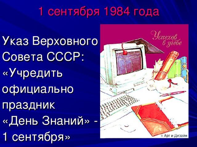 1 сентября 1984 года Указ Верховного Совета СССР: «Учредить официально праздник «День Знаний» - 1 сентября»