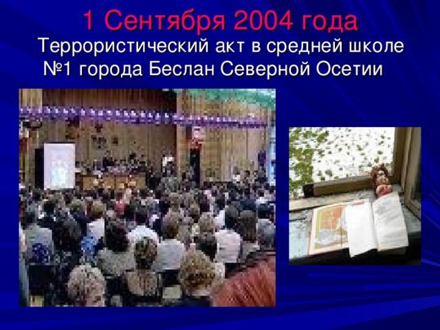 1 Сентября 2004 года  Террористический акт в средней школе №1 города Беслан Северной Осетии