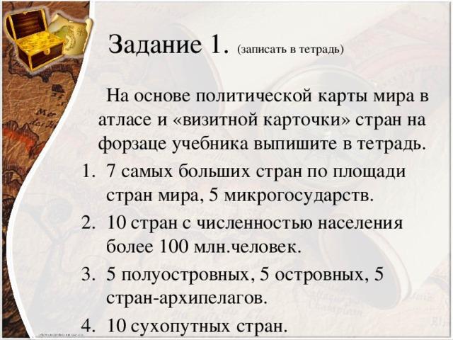 Задание 1. (записать в тетрадь)  На основе политической карты мира в атласе и «визитной карточки» стран на форзаце учебника выпишите в тетрадь.