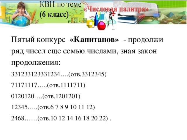 Пятый конкурс «Капитанов» - продолжи ряд чисел еще семью числами, зная закон продолжения: 331233123331234….(отв.3312345) 71171117…..(отв.1111711) 0120120….(отв.1201201) 12345…..(отв.6 7 8 9 10 11 12) 2468……(отв.10 12 14 16 18 20 22) .