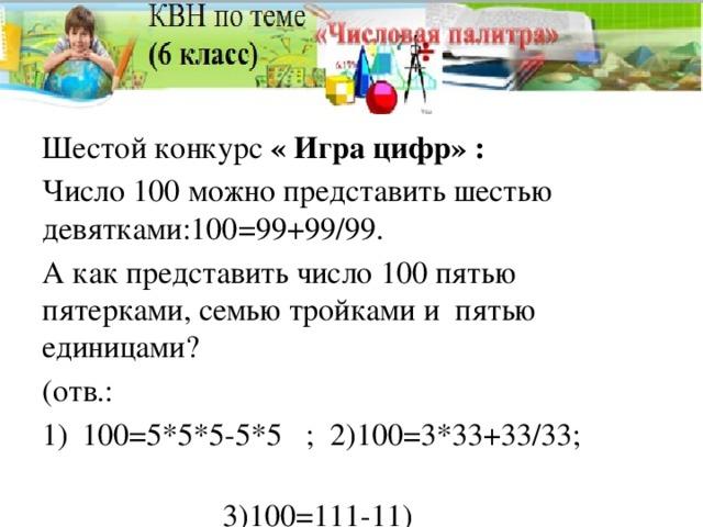Шестой конкурс « Игра цифр» : Число 100 можно представить шестью девятками:100=99+99/99. А как представить число 100 пятью пятерками, семью тройками и пятью единицами? (отв.: 100=5*5*5-5*5 ; 2)100=3*33+33/33;  3)100=111-11)