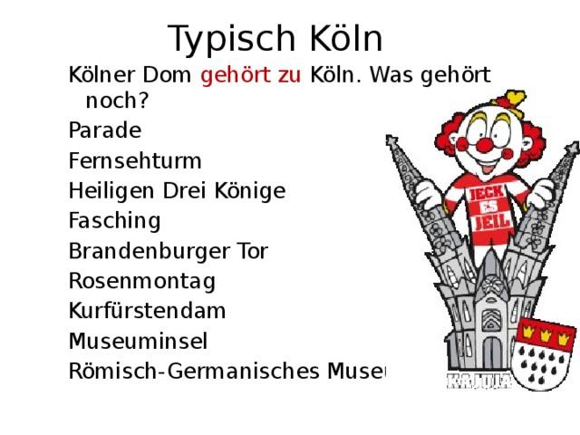 Typisch Köln Kölner Dom gehört zu Köln. Was gehört noch? Parade Fernsehturm Heiligen Drei Könige Fasching Brandenburger Tor Rosenmontag Kurfürstendam Museuminsel Römisch-Germanisches Museum