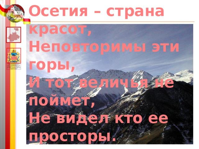 Осетия – страна красот, Неповторимы эти горы, И тот величья не поймет, Не видел кто ее просторы.