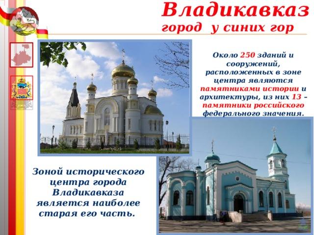 Владикавказ город у синих гор Около 250 зданий и сооружений, расположенных в зоне центра являются памятниками истории и архитектуры, из них 13 – памятники российского федерального значения. Зоной исторического центра города Владикавказа является наиболее старая его часть.
