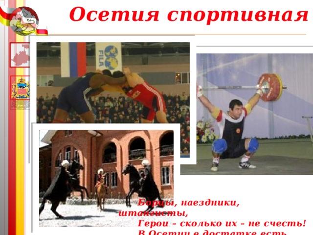 Осетия спортивная Борцы, наездники, штангисты, Герои – сколько их – не счесть! В Осетии в достатке есть.