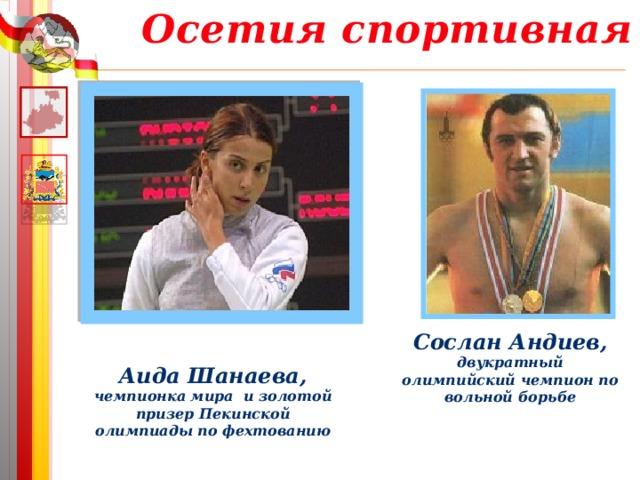 Осетия спортивная Сослан Андиев, двукратный олимпийский чемпион по вольной борьбе Аида Шанаева, чемпионка мира и золотой призер Пекинской олимпиады по фехтованию