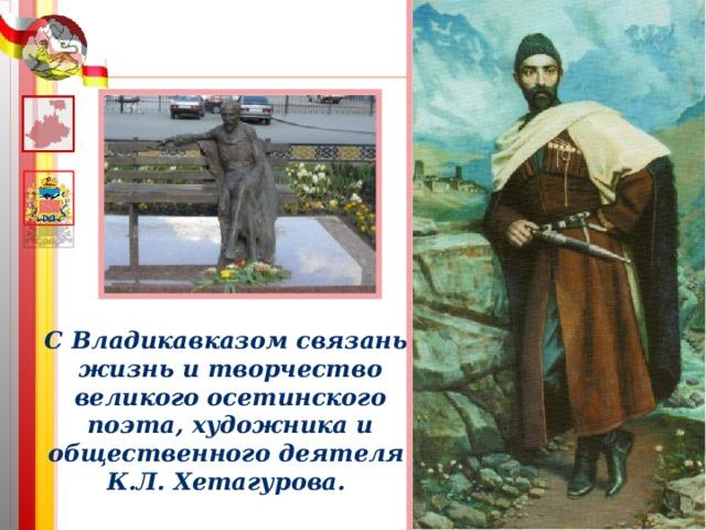 С Владикавказом связаны жизнь и творчество великого осетинского поэта, художника и общественного деятеля К.Л. Хетагурова.