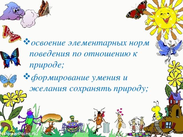 освоение элементарных норм поведения по отношению к природе; формирование умения и желания сохранять природу;