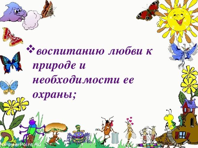 воспитанию любви к природе и необходимости ее охраны;