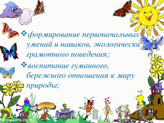 формирование первоначальных умений и навыков, экологически грамотного поведения; воспитание гуманного, бережного отношения к миру природы;