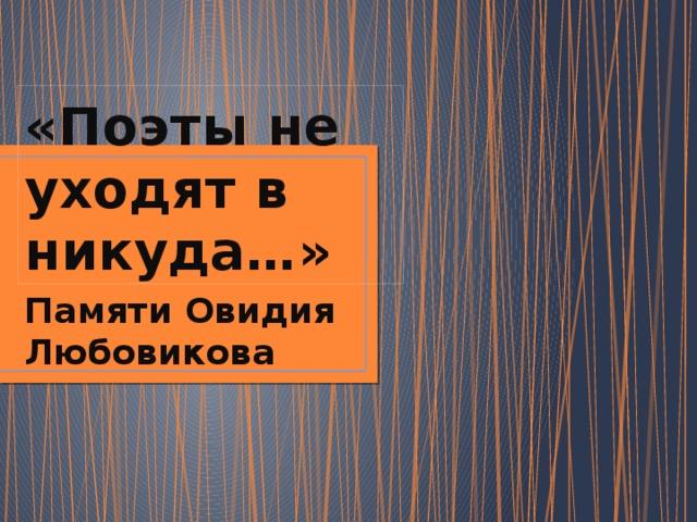«Поэты не уходят в никуда…» Памяти Овидия Любовикова
