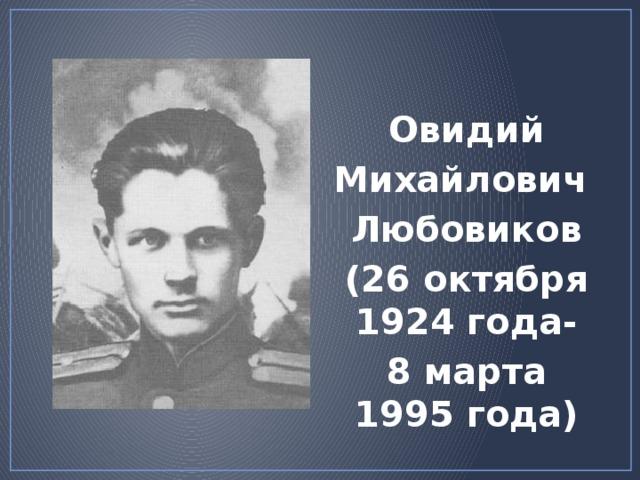 Овидий Михайлович Любовиков (26 октября 1924 года- 8 марта 1995 года) http://kirov.bezformata.ru/content/image104128779.jpg