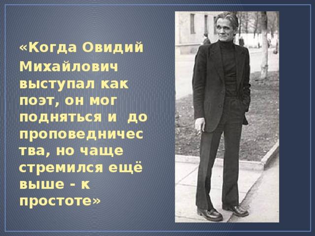 «Когда Овидий Михайлович выступал как поэт, он мог подняться и до проповедничества, но чаще стремился ещё выше - к простоте»   http://www.herzenlib.ru/k4g/images/n20060314.jpg
