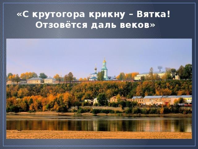 «С крутогора крикну – Вятка!  Отзовётся даль веков» http://photos.lifeisphoto.ru/163/0/1634347.jpg