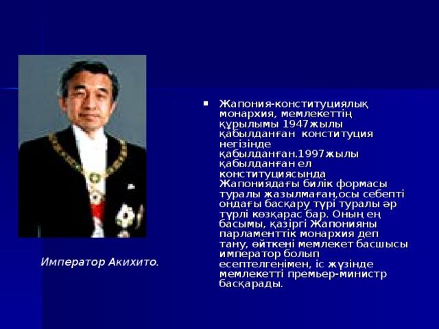 Жапония-конституциялық монархия, мемлекеттің құрылымы 1947жылы қабылданған конституция негізінде қабылданған.1997жылы қабылданған ел конституциясында Жапониядағы билік формасы туралы жазылмаған,осы себепті ондағы басқару түрі туралы әр түрлі көзқарас бар. Оның ең басымы, қазіргі Жапонияны парламенттік монархия деп тану, өйткені мемлекет басшысы император болып есептелгенімен, іс жүзінде мемлекетті премьер-министр басқарады.