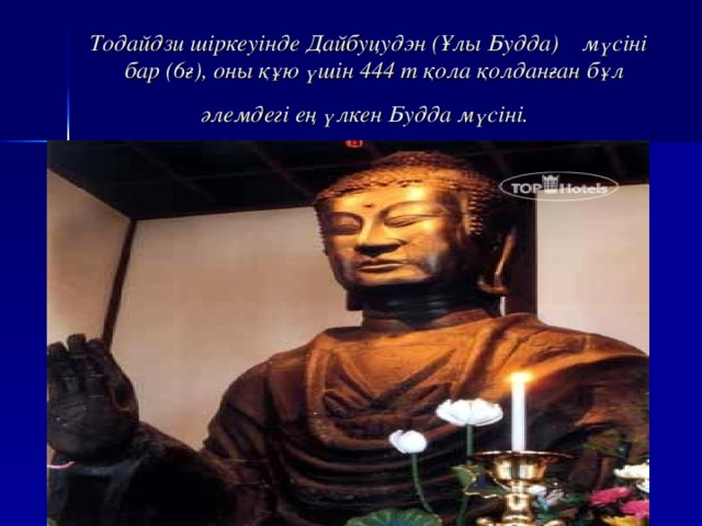 Тодайдзи шіркеуінде Дайбуцудэн (Ұлы Будда) мүсіні бар (6ғ), оны құю үшін 444 т қола қолданған бұл әлемдегі ең үлкен Будда мүсіні.