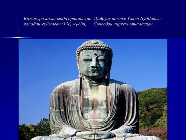 Камакура қаласында орналасқан Дайбуцу немесе Үлкен Будданың қоладан құйылған (13ғ) мүсіні, Сэнсодзи шіркеуі орналасқан .