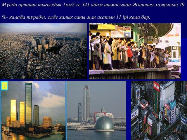 Мұнда орташа тығыздық 1км2-ге 341 адам шамасында.Жапония халқының 79 %- қалада тұрады, елде халық саны млн асатын 11 ірі қала бар.