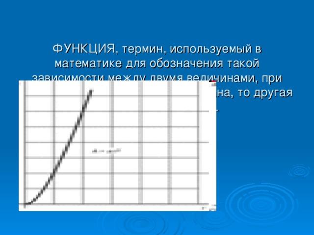 ФУНКЦИЯ, термин, используемый в математике для обозначения такой зависимости между двумя величинами, при которой если одна величина задана, то другая может быть найдена.