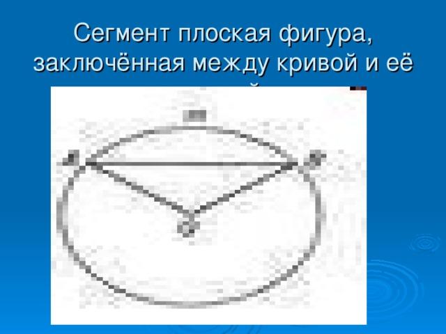 Сегмент плоская фигура, заключённая между кривой и её хордой.