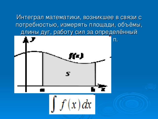 Интеграл математики, возникшее в связи с потребностью, измерять площади, объёмы, длины дуг, работу сил за определённый промежуток времени и т. п.