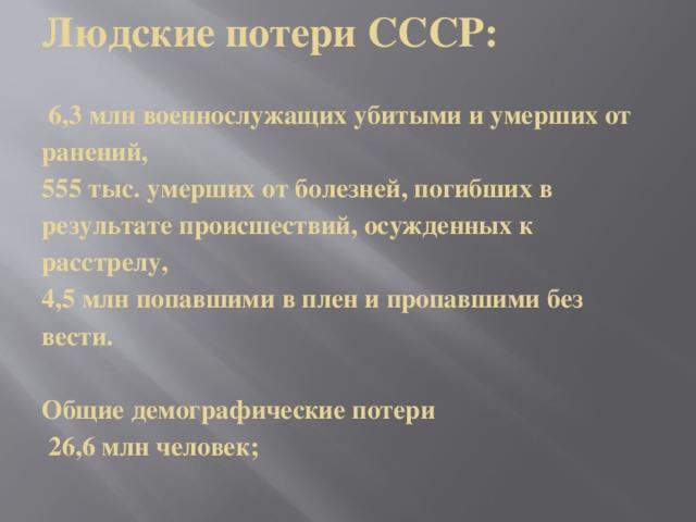 Людские потери СССР:   6,3 млнвоеннослужащих убитыми и умерших от ранений,  555 тыс.умерших от болезней, погибших в результате происшествий, осужденных к расстрелу,   4,5 млнпопавшими в плен и пропавшими без вести.   Общие демографические потери  26,6 млнчеловек;