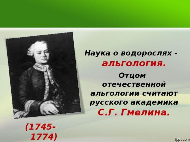 Наука о водорослях - альгология.  Отцом отечественной альгологии считают русского академика С.Г. Гмелина. (1745-1774)