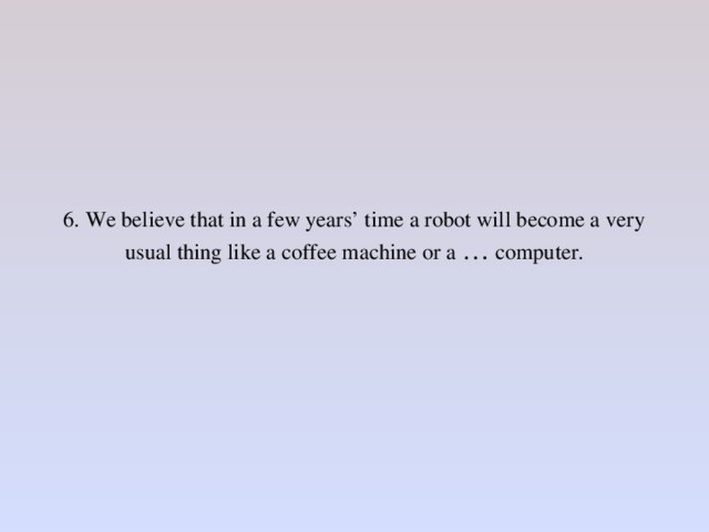 6. We believe that in a few years' time a robot will become a very usual thing like a coffee machine or a … computer.