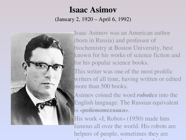Isaac Asimov   (January 2, 1920 – April 6, 1992)   Isaac Asimov was an American author (born in Russia) and professor of biochemistry at Boston University, best known for his works of science fiction and for his popular science books.    This writer was one of the most prolific writers of all time, having written or edited more than 500 books.    Asimov coined the word robotics into the English language. The Russian equivalent is «робототехника» .   His work «I, Robot» (1950) made him famous all over the world. His robots are helpers of people, sometimes they are cleverer and more human than their owners.