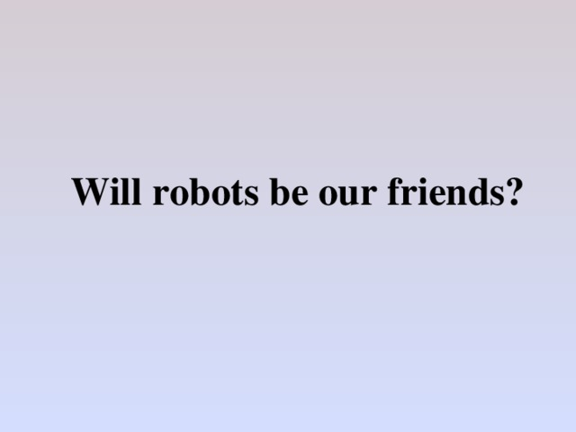 Will robots be our friends?