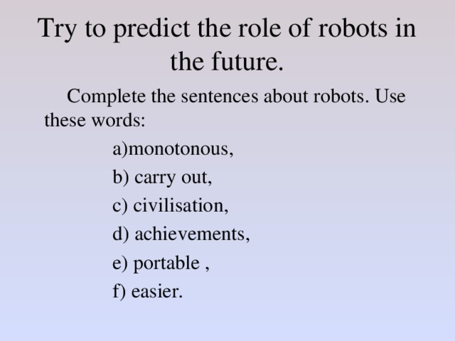Try to predict the role of robots in the future.   Complete the sentences about robots. Use these words:     a)monotonous,     b) carry out,     c) civilisation,     d) achievements,     e) portable ,     f) easier.