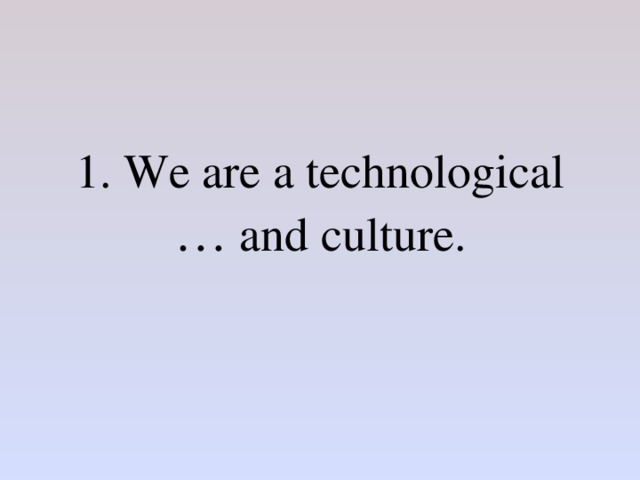 1. We are a technological … and culture.