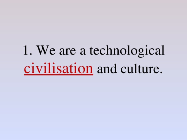 1. We are a technological civilisation and culture.