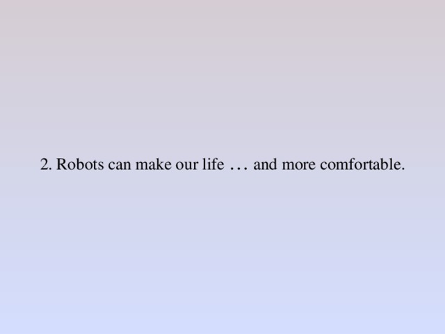 2. Robots can make our life … and more comfortable.