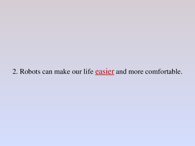 2. Robots can make our life easier and more comfortable.