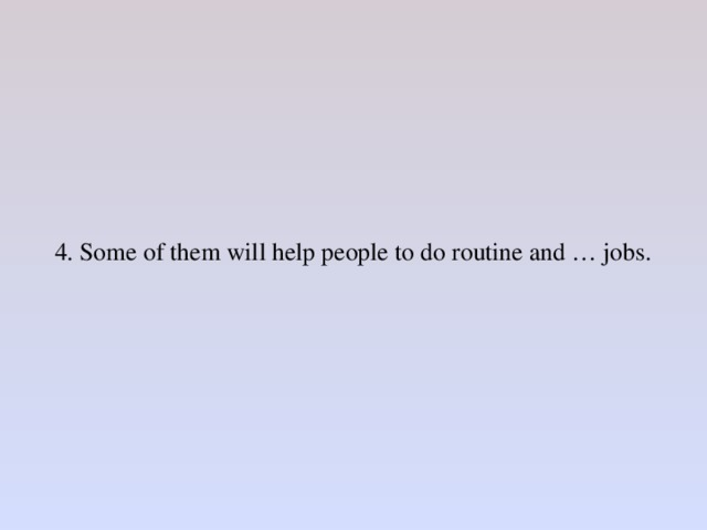 4. Some of them will help people to do routine and … jobs.
