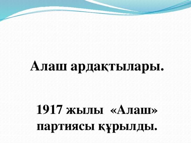 Алаш ардақтылары.    1917 жылы «Алаш» партиясы құрылды.